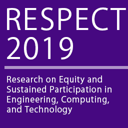 RESPECT 2019: IEEE STCBP Conference for Research on Equity and Sustained Participation in Engineering, Computing, & Technology